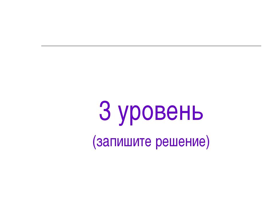 3 уровень (запишите решение)