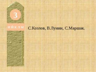 3 И Й К Л М С.Козлов, В.Лунин, С.Маршак.