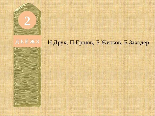 2 Д Е Ё Ж З Н.Друк, П.Ершов, Б.Житков, Б.Заходер.