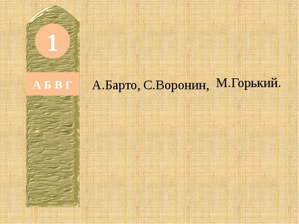 1 А Б В Г А.Барто, С.Воронин, М.Горький.