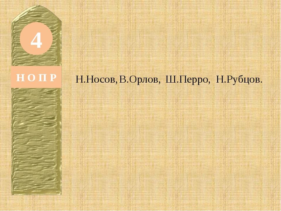 4 Н О П Р Н.Носов, В.Орлов, Ш.Перро, Н.Рубцов.