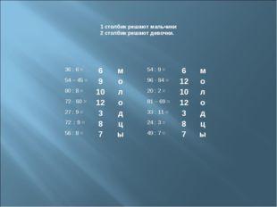 1 столбик решают мальчики 2 столбик решают девочки. 36 : 6 =6м54 : 9 =6