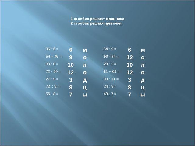 1 столбик решают мальчики 2 столбик решают девочки. 36 : 6 =6м54 : 9 =6...