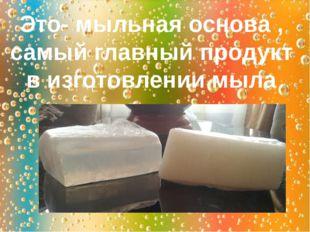 Это- мыльная основа , самый главный продукт в изготовлении мыла
