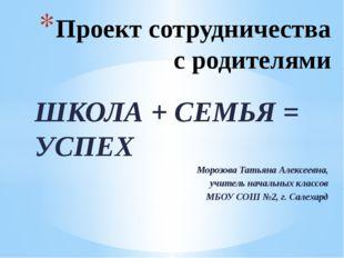 ШКОЛА + СЕМЬЯ = УСПЕХ Морозова Татьяна Алексеевна, учитель начальных классов