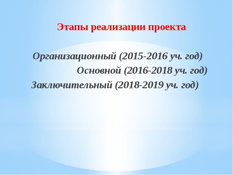 Этапы реализации проекта Организационный (2015-2016 уч. год) Основной (2016-...