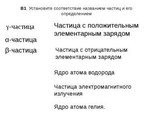 В1. Установите соответствие названием частиц и его определением γ-частица α-ч