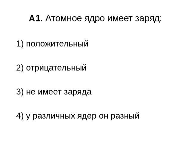 А1. Атомное ядро имеет заряд: 1) положительный 2) отрицательный 3) не имеет з...