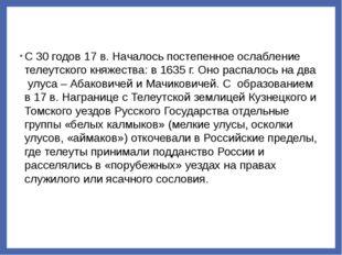 С 30 годов 17 в. Началось постепенное ослабление телеутского княжества: в 163