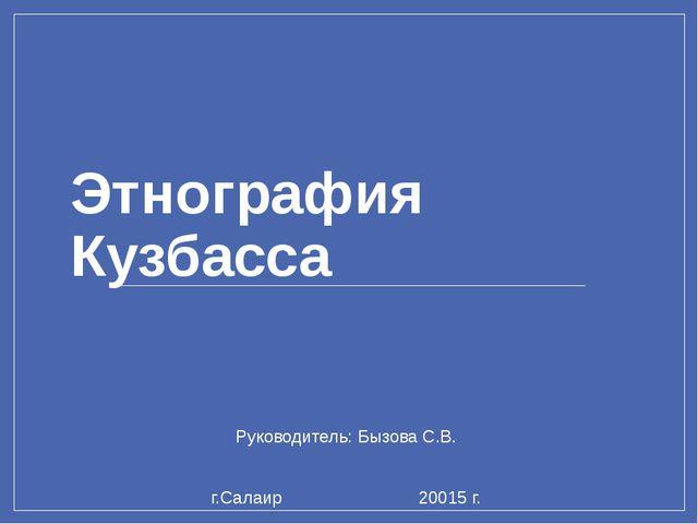 Этнография Кузбасса Руководитель: Бызова С.В. г.Салаир 20015 г.