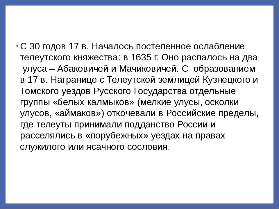 С 30 годов 17 в. Началось постепенное ослабление телеутского княжества: в 163...