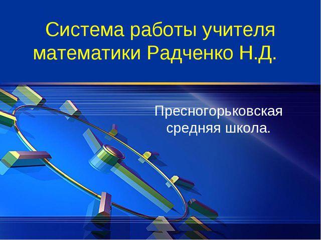 Система работы учителя математики Радченко Н.Д. Пресногорьковская средняя шко...