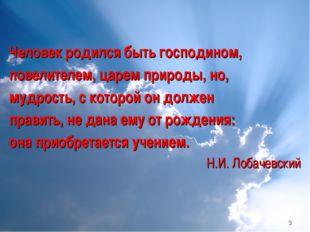 * Человек родился быть господином, повелителем, царем природы, но, мудрость,