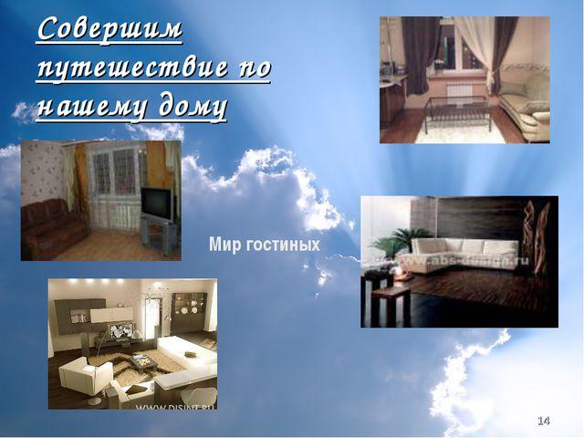 * Совершим путешествие по нашему дому Мир гостиных