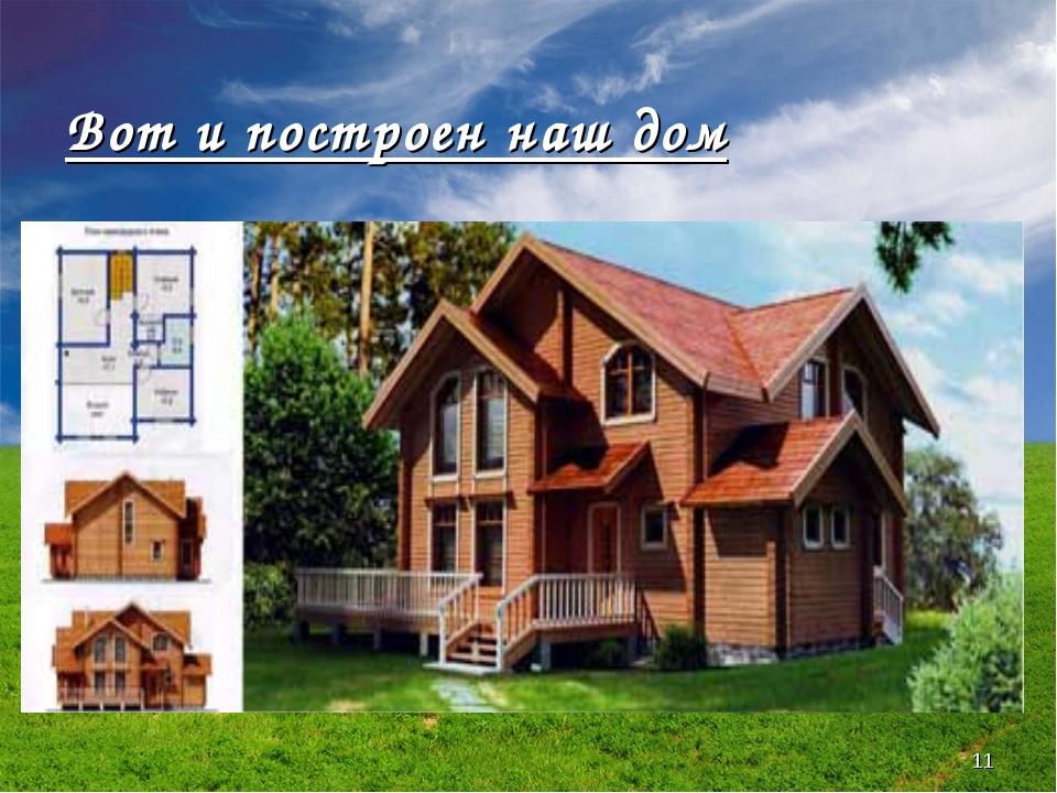* Вот и построен наш дом