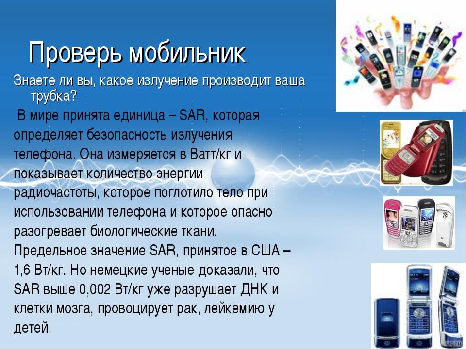 * Проверь мобильник Знаете ли вы, какое излучение производит ваша трубка? В м...