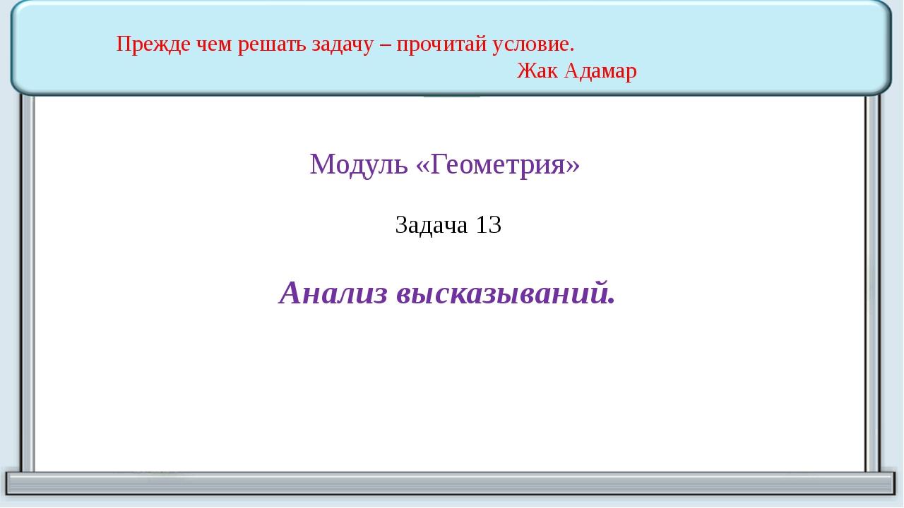 Модуль «Геометрия» Задача 13 Анализ высказываний. Прежде чем решать задачу –...