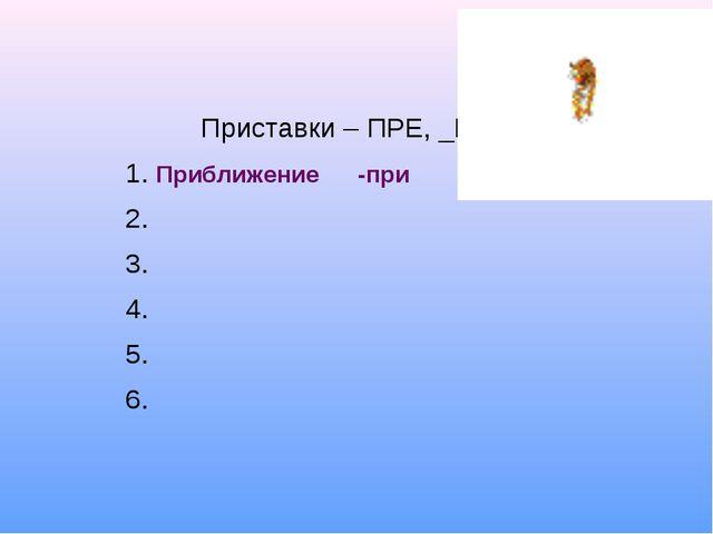 Приближение -при Приставки – ПРЕ, _ПРИ 1. 2. 3. 4. 5. 6.