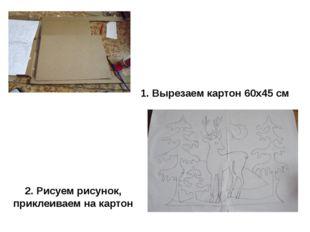 1. Вырезаем картон 60х45 см 2. Рисуем рисунок, приклеиваем на картон