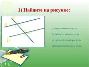 1) Найдите на рисунке: а) вертикальные углы б) односторонние углы в) накрестл