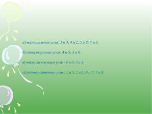 а) вертикальные углы: 1 и 3; 4 и 2; 5 и 8; 7 и 6. б) односторонние углы: 4 и