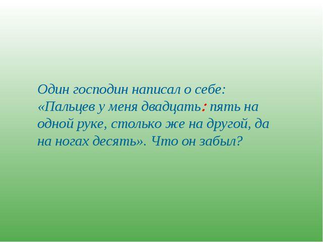 Один господин написал о себе: «Пальцев у меня двадцать пять на одной руке, с...