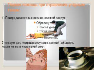 Первая помощь при отравлении угарным газом: 1) Пострадавшего вынести на свежи