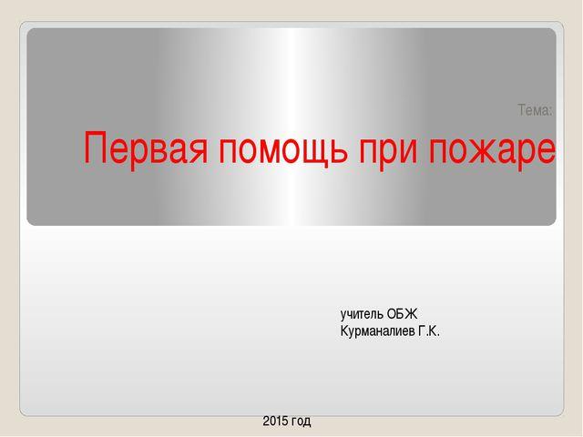 Тема: Первая помощь при пожаре учитель ОБЖ Курманалиев Г.К. 2015 год