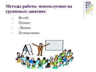 Методы работы используемые на групповых занятиях Беседа Тренинг Лекция Тестир