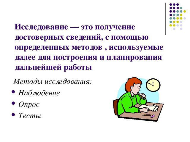 Исследование — это получение достоверных сведений, с помощью определенных мет...