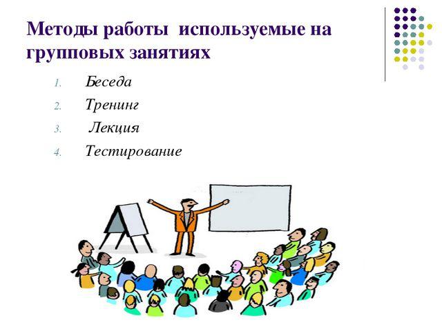 Методы работы используемые на групповых занятиях Беседа Тренинг Лекция Тестир...