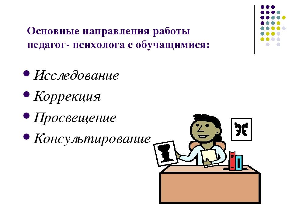 Основные направления работы педагог- психолога с обучащимися: Исследование Ко...