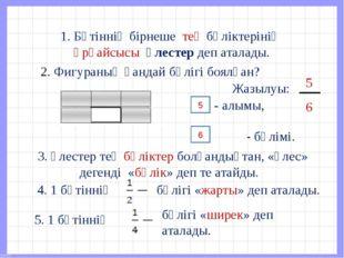 1. Бүтіннің бірнеше тең бөліктерінің әрқайсысы үлестер деп аталады. 2. Фигур