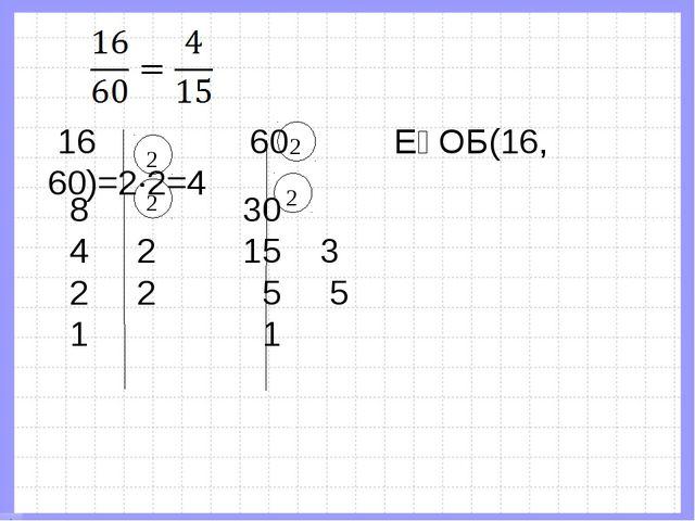 2 2 2 2  16 60 ЕҮОБ(16, 60)=2∙2=4 8 30 4 2 15 3 2 2 5 5 1 1