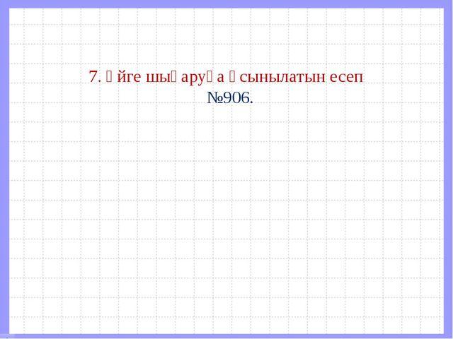 7. Үйге шығаруға ұсынылатын есеп №906.