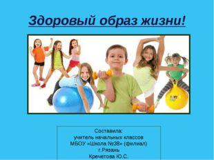 Здоровый образ жизни! Составила: учитель начальных классов МБОУ «Школа №38» (