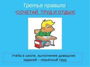 Третье правило: -СОЧЕТАЙ ТРУД И ОТДЫХ! Учёба в школе, выполнение домашних зад
