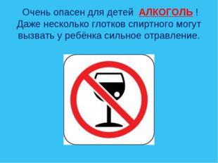 Очень опасен для детей АЛКОГОЛЬ ! Даже несколько глотков спиртного могут выз