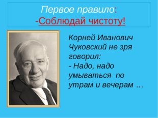 Первое правило: -Соблюдай чистоту! Корней Иванович Чуковский не зря говорил: