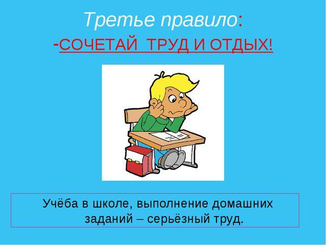 Третье правило: -СОЧЕТАЙ ТРУД И ОТДЫХ! Учёба в школе, выполнение домашних зад...