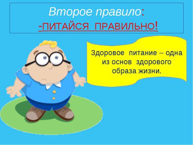 Второе правило: -ПИТАЙСЯ ПРАВИЛЬНО! Здоровое питание – одна из основ здоровог...
