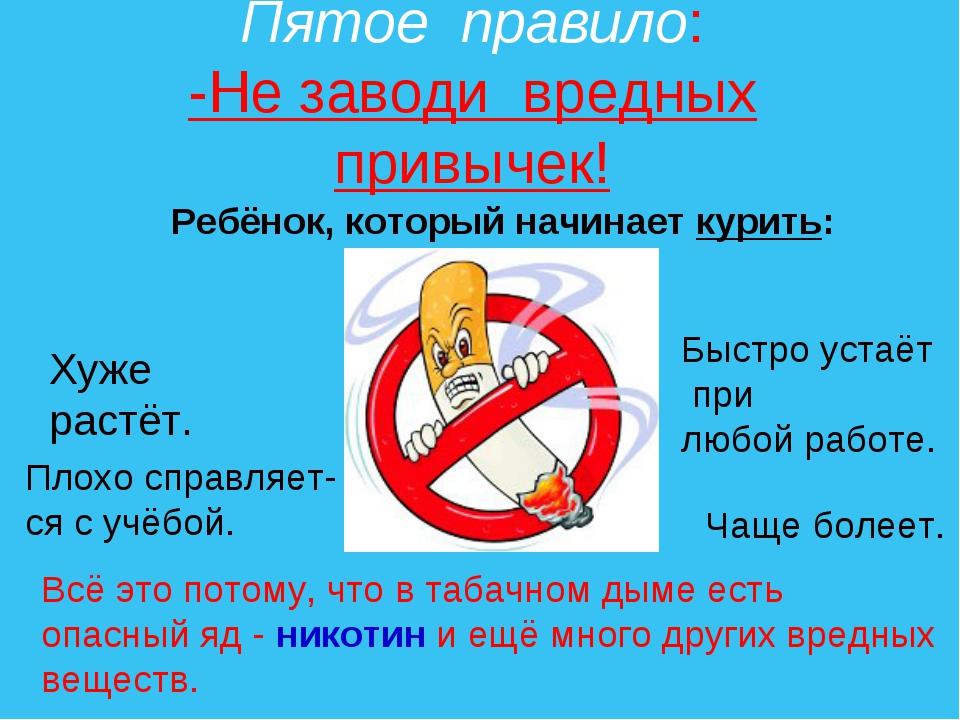 Пятое правило: -Не заводи вредных привычек! Ребёнок, который начинает курить:...