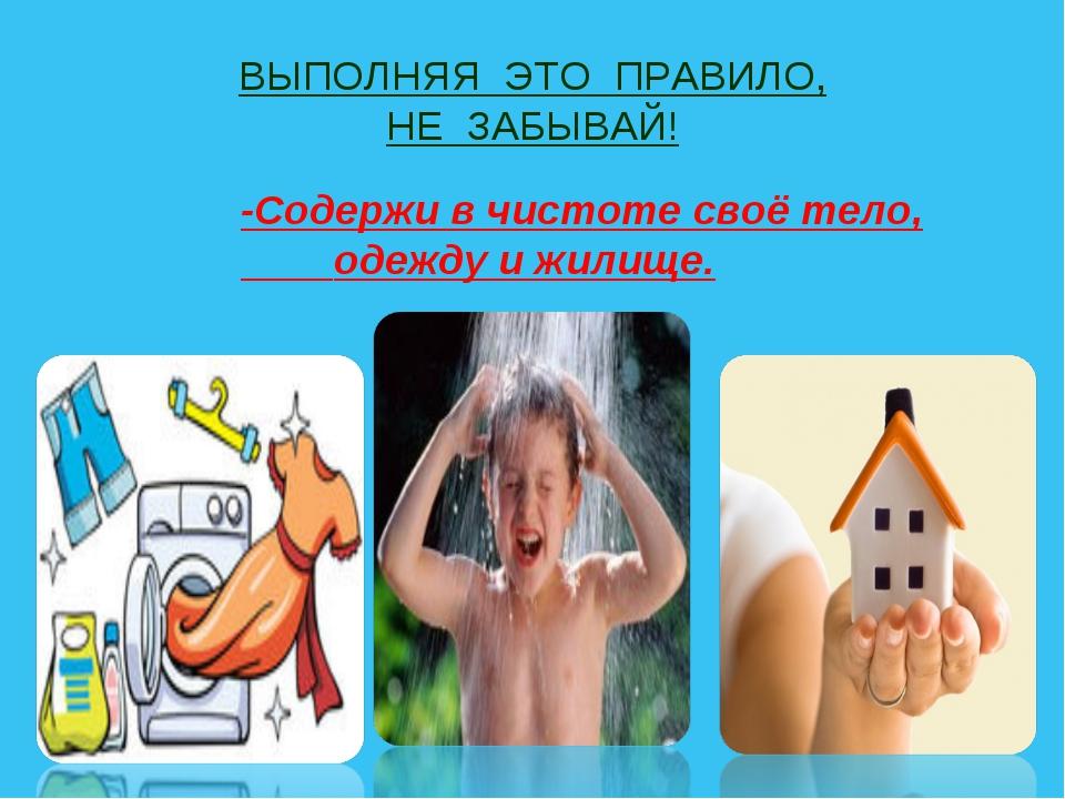 ВЫПОЛНЯЯ ЭТО ПРАВИЛО, НЕ ЗАБЫВАЙ! -Содержи в чистоте своё тело, одежду и жили...