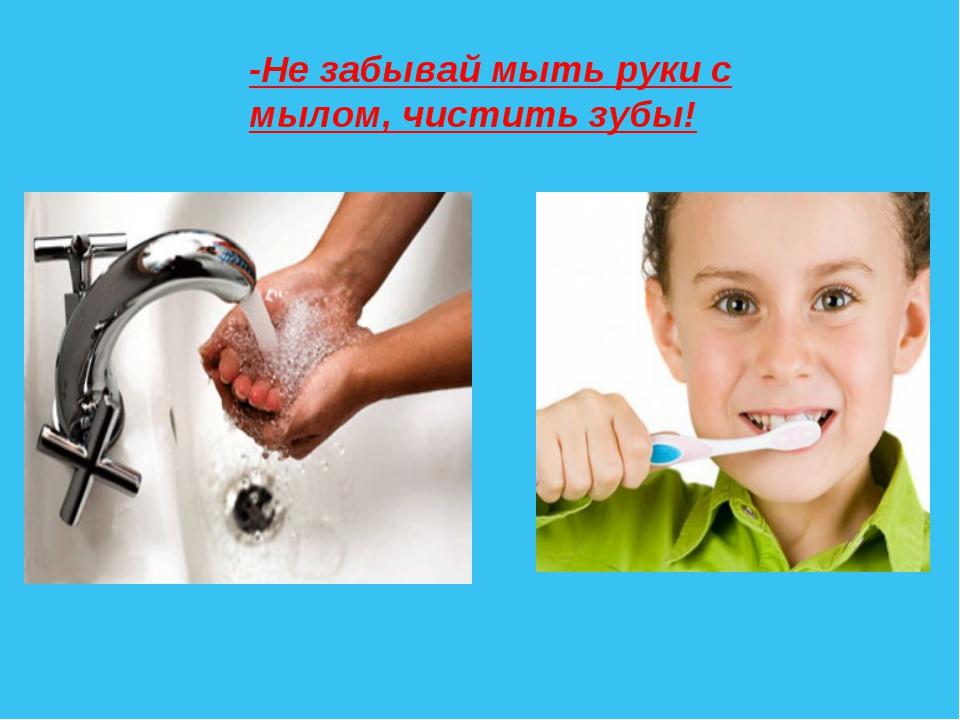 -Не забывай мыть руки с мылом, чистить зубы!
