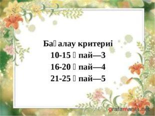 Бағалау критериі 10-15 ұпай—3 16-20 ұпай—4 21-25 ұпай—5