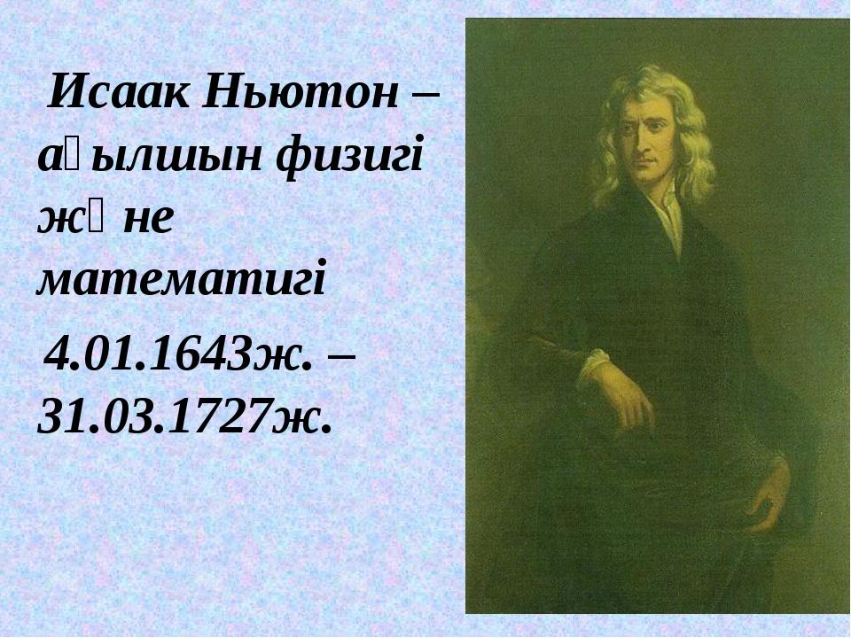 Исаак Ньютон – ағылшын физигі және математигі 4.01.1643ж. –31.03.1727ж.