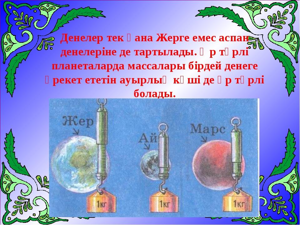 Денелер тек қана Жерге емес аспан денелеріне де тартылады. Әр түрлі планетала...