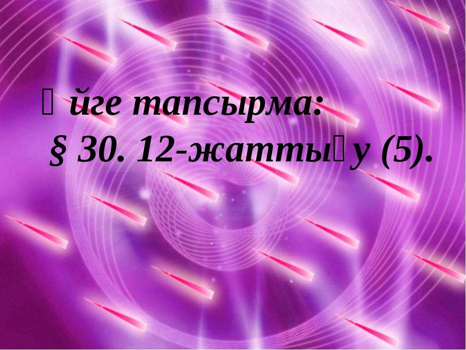Үйге тапсырма: § 30. 12-жаттығу (5).