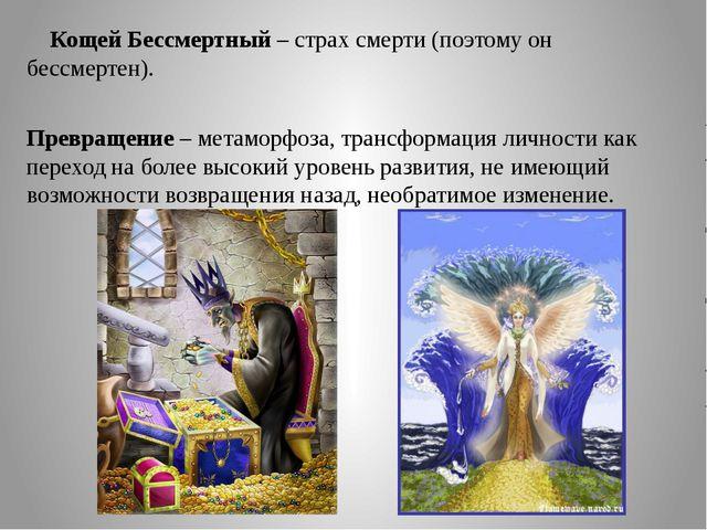 Кощей Бессмертный – страх смерти (поэтому он бессмертен). Превращение – мета...