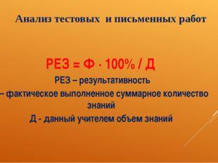 Анализ тестовых и письменных работ РЕЗ = Ф ∙ 100% / Д РЕЗ – результативность